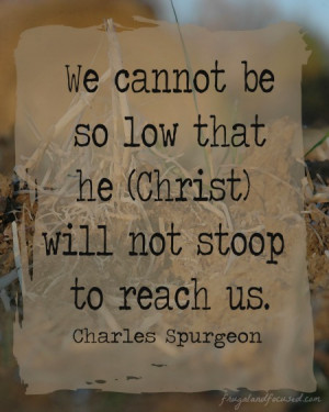 """We cannot be so low that he (Christ) will not stoop to reach us."""""""