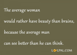 woman would rather have beauty than brains, because the average man ...