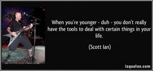 When you're younger - duh - you don't really have the tools to deal ...