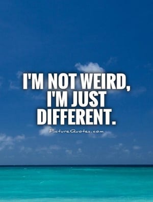 Weird Quotes Being Different Quotes Different Quotes
