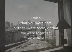wish that you were here or that I were there, or that we were together ...