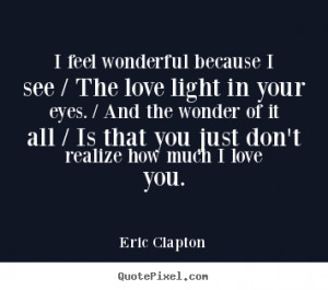 Eric Clapton Quotes - I feel wonderful because I see / The love light ...