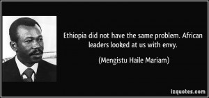 Ethiopia did not have the same problem. African leaders looked at us ...
