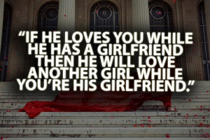If he loves you when he has a girlfriend then he will love you another ...