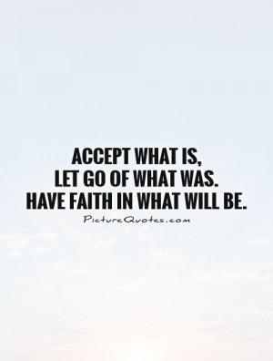 ... is, let go of what was. Have faith in what will be Picture Quote #1