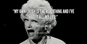 My own laugh is the real thing and I've had it all my life.""