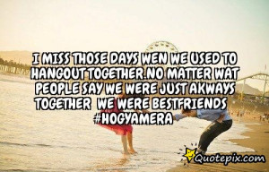 miss those days wen we used to hangout together.no matter wat people ...