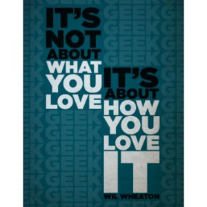 Its not what you love, it's how you love it (wil wheaton)