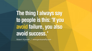 The thing I always say to people is this: 'If you avoid failure, you ...