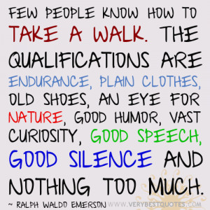 Few people know how to take a walk. The qualifications are endurance ...