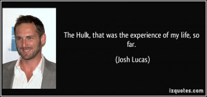 The Hulk, that was the experience of my life, so far. - Josh Lucas