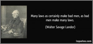 Many laws as certainly make bad men, as bad men make many laws ...