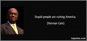 quote-stupid-people-are-ruining-america-herman-cain-29832.jpg