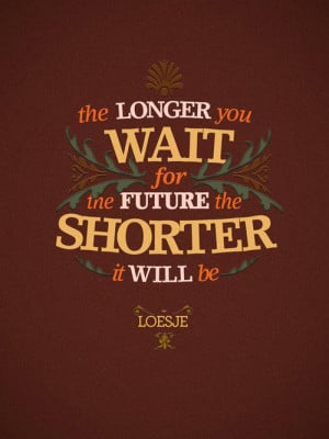 Quotes about Life - The longer you wait for the future the shorter it ...
