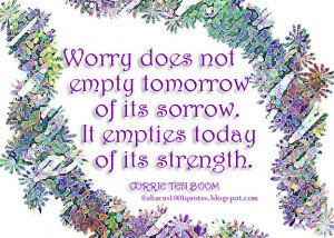 Worry does not empty tomorrow of its sorrow. It empties today of its ...