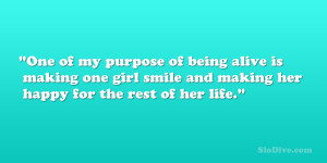 One of my purpose of being alive is making one girl smile and making ...