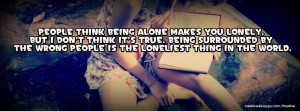 People think being alone makes you lonely, but I don't think it's true ...