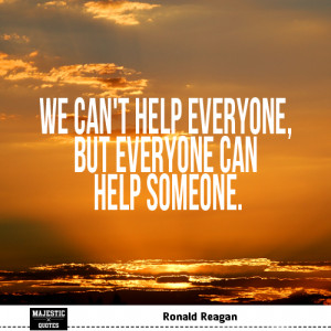 ... Ronald Reagan - We can't help everyone, but everyone can help someone