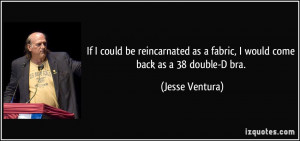 ... as a fabric, I would come back as a 38 double-D bra. - Jesse Ventura