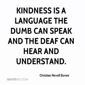 Kindness is a language the dumb can speak and the deaf can hear and ...