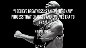 believe greatness is an evolutionary process that changes and ...