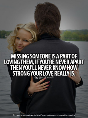 Missing someone is a part of loving them. If you are never apart then ...