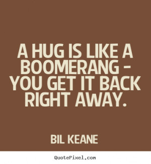 Bil Keane pictures sayings A hug is like a boomerang you get it