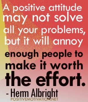 positive attitude may not solve all your problem but it will annoy ...