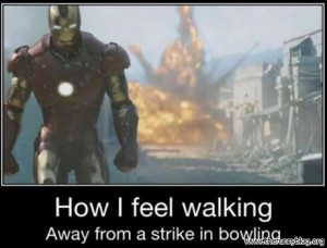funny how i feel walking away from a strike in bowling IronMan