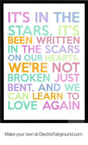 ... our hearts. We're not broken just bent, And we can learn to love again