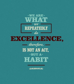 We are what we repeatedly do excellence, therefore is not an act, but ...
