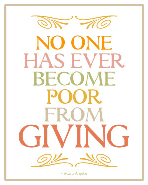 "No one has ever become poor from giving"" – Maya Angelou"