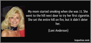 My mom started smoking when she was 11. She went to the hill next door ...