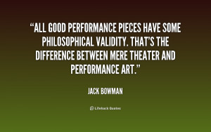 All good performance pieces have some philosophical validity. That's ...