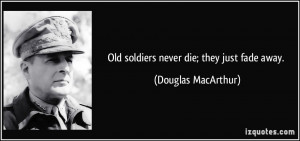 Old soldiers never die; they just fade away. - Douglas MacArthur