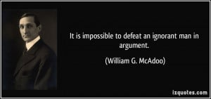 It is impossible to defeat an ignorant man in argument. - William G ...