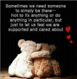 Sometimes We Need Someone To Simply Be There ... not to fix anything ...