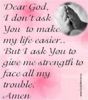 Dear God, I ask you to give me strength to face all my troubleFOLLOW ...