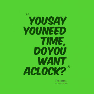 Quotes Picture: you say you need time, do you want a clock?