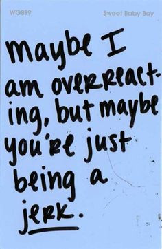 Jerk. and actually no im not overreacting. im just tired of trying to ...