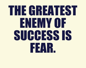 ... talents. The greatest enemy of success is fear. inspirational-quotes