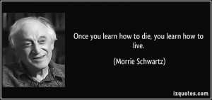 Once you learn how to die, you learn how to live. - Morrie Schwartz