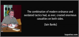 ... had, as ever, created enormous casualties on both sides. - Iain Banks