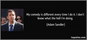 ... time I do it. I don't know what the hell I'm doing. - Adam Sandler