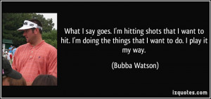 ... doing the things that I want to do. I play it my way. - Bubba Watson