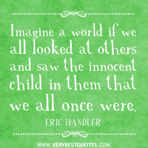 Imagine a world if we all looked at others and saw the innocent child ...