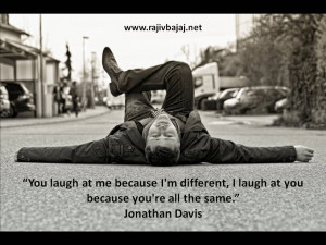 You laugh at me because I'm different, I laugh at you because you ...