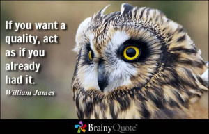 If you want a quality, act as if you already had it. - William James
