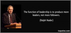... is to produce more leaders, not more followers. - Ralph Nader