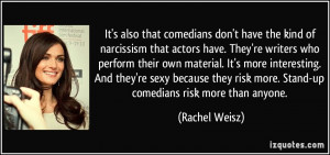 It's also that comedians don't have the kind of narcissism that actors ...